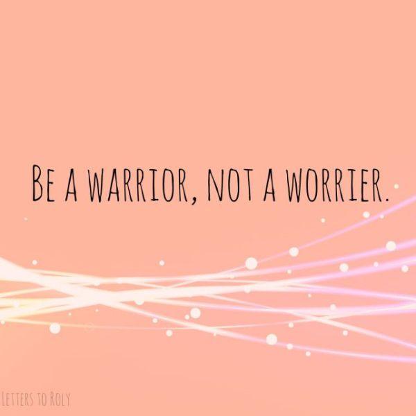 be a warrior not worrier